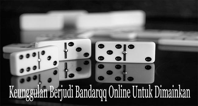 Keunggulan Berjudi Bandarqq Online Untuk Dimainkan