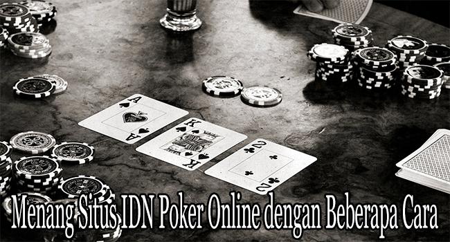 Menang Situs IDN Poker Online dengan Beberapa Cara Ini